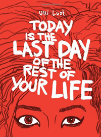 TODAY IS THE LAST DAY OF THE REST OF YOUR LIFE by Ulli Lust reviewed by Tahneer Oksman