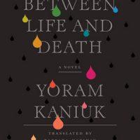 BETWEEN LIFE AND DEATH, a novel by Yoram Kaniuk, reviewed by David Grandouiller