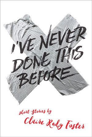 A CONVERSATION WITH CLAIRE RUDY FOSTER author of I've Never Done This Before