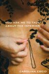 YOU ASK ME TO TALK ABOUT THE INTERIOR, poems by Carolina Ebeid, reviewed by Claire Oleson