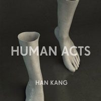HUMAN ACTS, a novel by Han Kang, translated by Deborah Smith, reviewed by William Morris