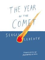 THE YEAR OF THE COMET, a novel by Sergei Lebedev, reviewed by Christina Tang-Bernas