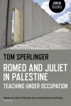 ROMEO AND JULIET IN PALESTINE: TEACHING UNDER OCCUPATION, a memoir by Tom Sperlinger, reviewed by Beth Johnston