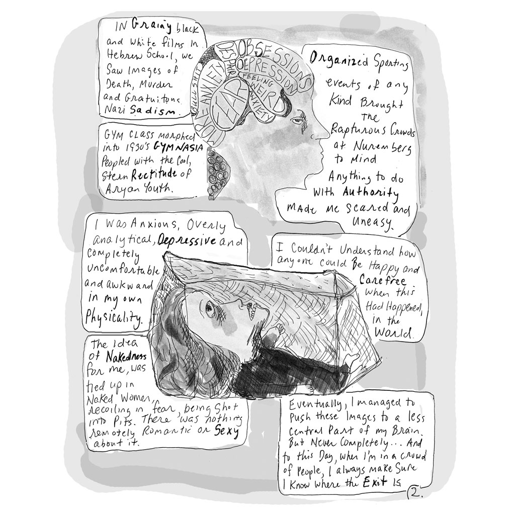 "2. Profile of person's head with sections of their brain labeled as, ""Obsessions, Depression, Feeling Weird, Anxiety, Fear, More Anxiety, Despair, and Bullshit."" Below this floating head is a small woman stuck in a clear box, looking up at the head. Text: ""In grainy black and white films in Hebrew School, we saw images of Death, Murder and Gratuitous Nazi Sadism. Gym class morphed into 1930's GYMNASIA peopled with the cool, stern rectitude of Aryan Youth. I was anxious, analytical, depressive and completely uncomfortable and awkward in my own physicality. The idea of Nakedness for me, was tied up in Naked Women, in recoiling in fear, being shot into pits. There was nothing remotely romantic or sexy about it. Organized sporting events of any kind brought the rapturous crowds at Nuremberg to mind. Anything to do with authority made me scared and uneasy. I couldn't understand how anyone could be happy and carefree when this had happened, in the world. Eventually, I managed to push these images to a less central part of my brain. But Never Completely...And to this day, when I'm in a crowd of people, I always make sure I know where the Exit is."""