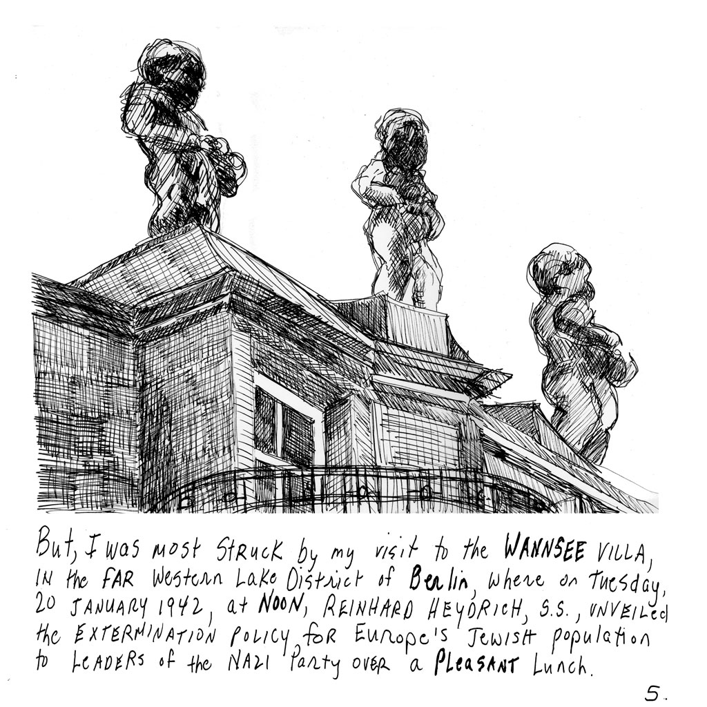 "5. Sketch of three large gargoyles on top of a building. Text: ""But, I was most struck by my visit to the WANNSEE VILLA, in the Far Western Lake District of Berlin, where on Tuesday, 20 January 1942, at Noon, REINHARD HEYDRICH, S.S., unveiled the extermination policy, for Europe's Jewish population to Leaders of the Nazi Party over a PLEASANT lunch."""