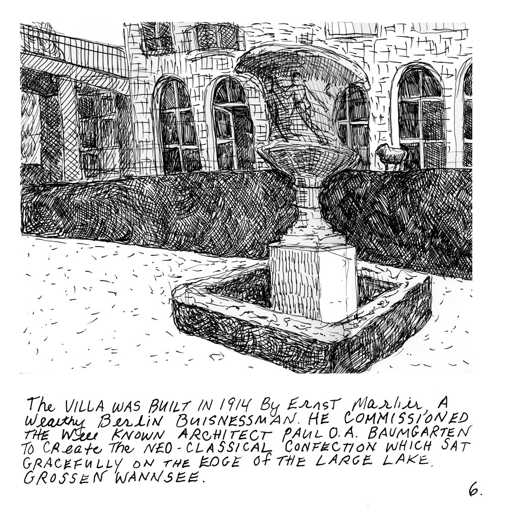 "6. Sketch of courtyard with large stone fountain in front of a stone house. Text: ""The Villa was built in 1914 by Ernst Marlier, a wealthy Berlin businessman. He commissioned the well known architect Paul D.A. Baumgarten to create to Neo-Classical confection which sat gracefully on the edge of the large lake. Grossen wannsee."""