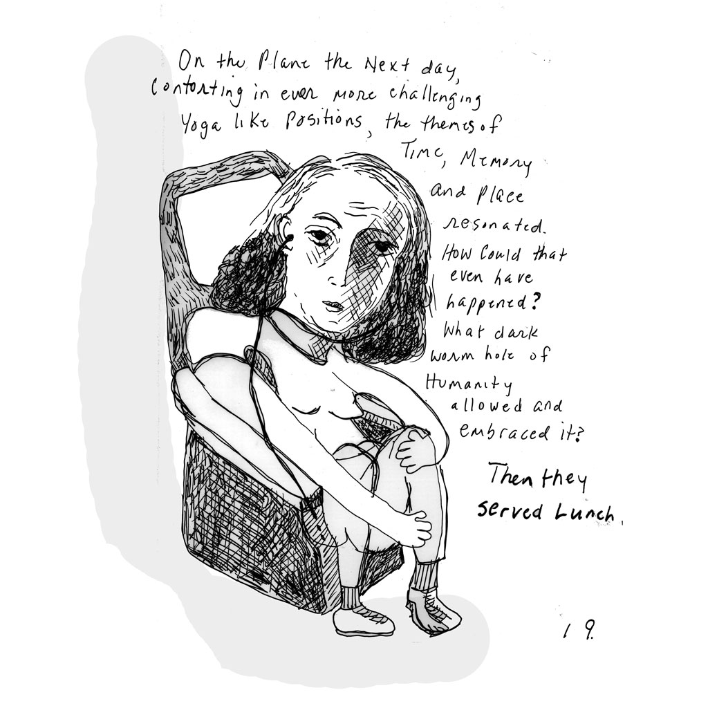 "19. Woman slouched in airplane chair, with headphones in. Text: ""On the plane the next day, contorting in ever more challenging yoga like positions, the themes of time, memory and place resonated. How could that even have happened? What dark worn hole of humanity allowed and embraced it? Then they served lunch."""
