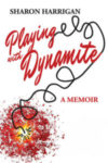 PLAYING WITH DYNAMITE, a memoir by Sharon Harrigan, reviewed by Brian Burmeister