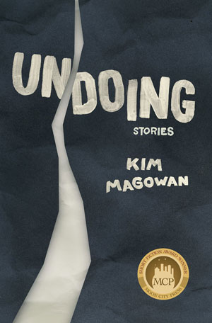 A Conversation with Kim Magowan, author of UNDOING from Moon City Press, Interview by Yasmina Din Madden