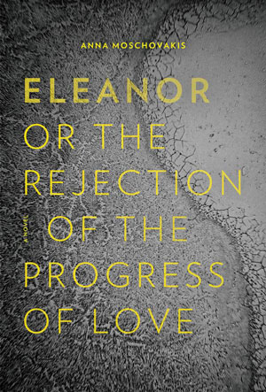 ELEANOR, OR THE REJECTION OF THE PROGRESS OF LOVE, a novel by Anna Moschovakis, reviewed by John Spurlock