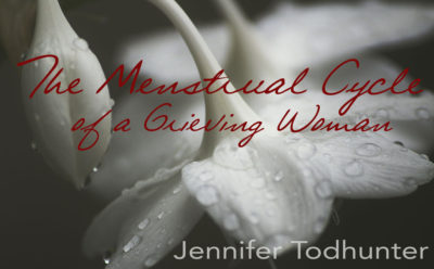 THE MENSTRUAL CYCLE OF A GRIEVING WOMAN by Jennifer Todhunter