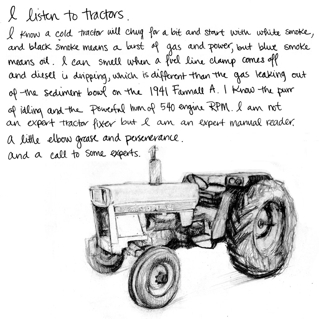 I listen to tractors. I know a cold tractor will chug for a bit and start with white smoke, and black smoke means a burst of gas and power, but blue smoke means oil. I can smell when a fuel line clamp comes off and diesel is dripping, which is different than the gas leaking out of the sediment bowl on the 1941 Farmall A. I know the purr of idling and the powerful hum of 540 engine RPM. I am not an expert tractor fixer, but I am an expert manual reader. A little elbow grease and perseverance. And a call to some experts.