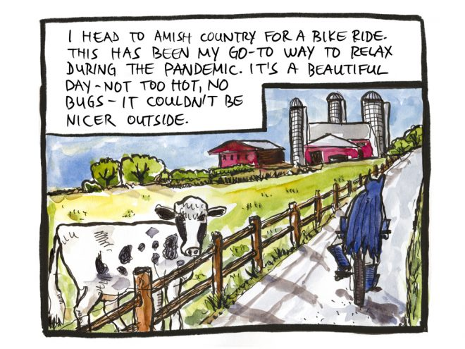 I head to Amish country for a bike ride. This has been my go-to way to relax during the pandemic. It's a beautiful day—not too hot, no bugs—it couldn't be nicer outside.