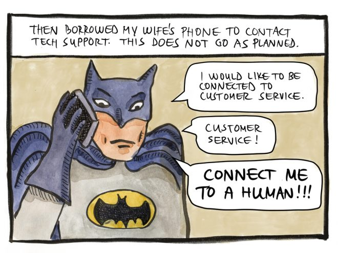 "Then borrowed my wife's phone to contact tech support. This does not go as planned. ""I would like to be connected to customer service."" ""Customer service!"" ""Connect me to a human!!!"""