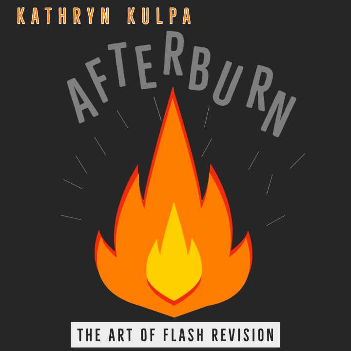 AFTERBURN: Flash Revision, taught by Kathryn Kulpa | April 4-April 25 2021 [SOLD OUT]