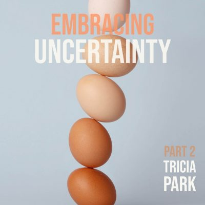 EMBRACING UNCERTAINTY, Part 2, taught by Tricia Park | May 9-June 6, 2021