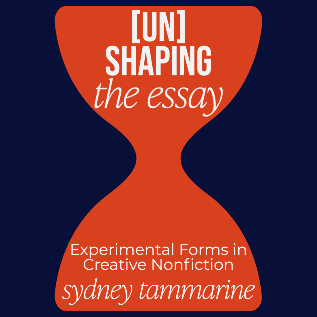 UNSHAPING THE ESSAY: Experimental Forms in Creative Nonfiction, taught by Sydney Tammarine | July 18 – August 14