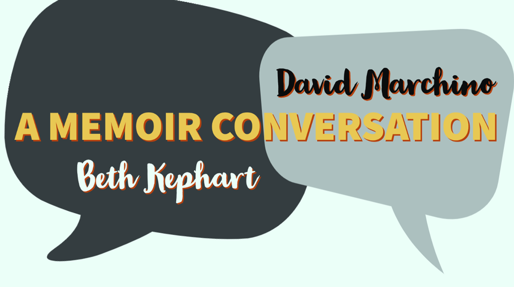 A MEMOIR CONVERSATION with David Marchino and Beth Kephart