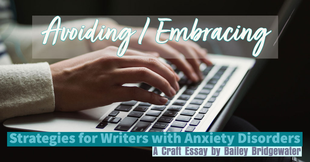 AVOIDING / EMBRACING: Strategies for Writers with Anxiety Disorders A Craft Essay by Bailey Bridgewater