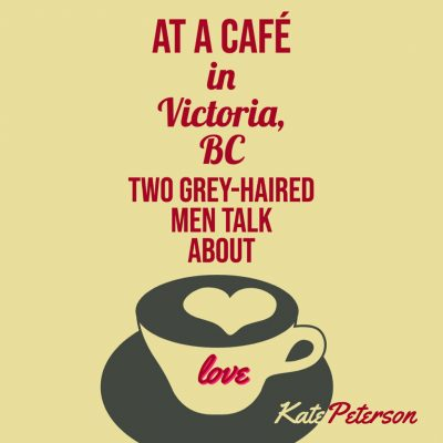 AT A CAFÉ IN VICTORIA, BC TWO GREY-HAIRED MEN TALK ABOUT LOVE by Kate Peterson