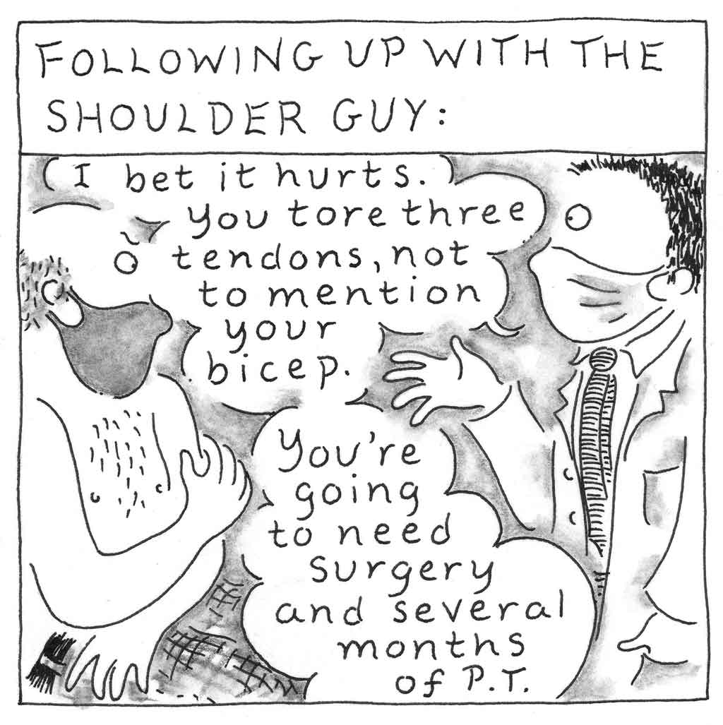 """Following up with the shoulder guy: I bet it hurts. You tore three tendons, not to mention your bicep. You're going to need surgery and several months of P.T."" Sketch of Dad, shirtless, talking to doctor."