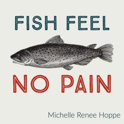 FISH FEEL NO PAIN by Michelle Renee Hoppe