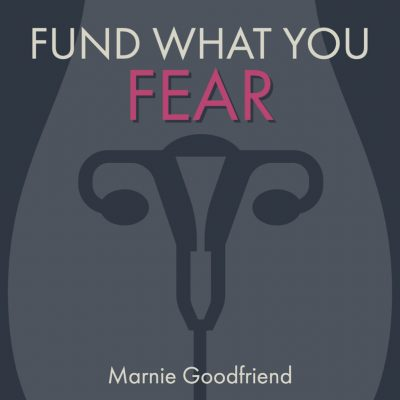 FUND WHAT YOU FEAR by Marnie Goodfriend