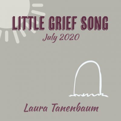 LITTLE GRIEF SONG, JULY 2020 by Laura Tanenbaum