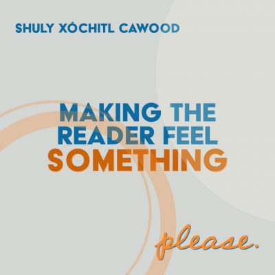 MAKING THE READER FEEL SOMETHING. PLEASE. SHOWANDTELL,  A Craft Essay by Shuly Xóchitl Cawood