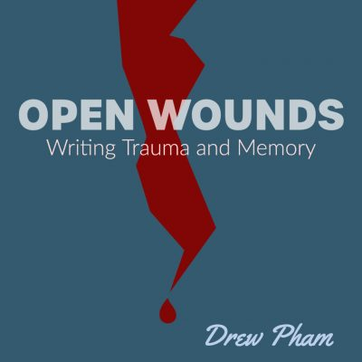 OPEN WOUNDS: Writing Trauma and Memory, taught by Drew Pham June 7-July 21, 2021