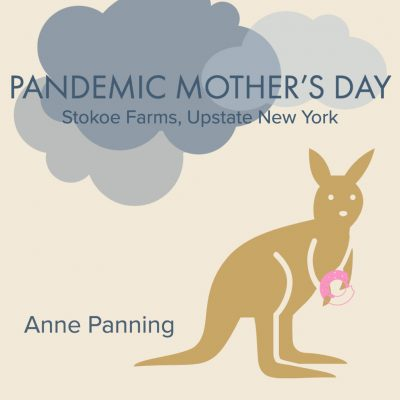 PANDEMIC MOTHER'S DAY, STOKOE FARMS, UPSTATE NEW YORK by Anne Panning