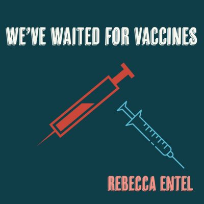 WE'VE WAITED FOR VACCINES by Rebecca Entel