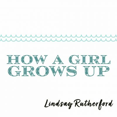 HOW A GIRL GROWS UP by Lindsay Rutherford
