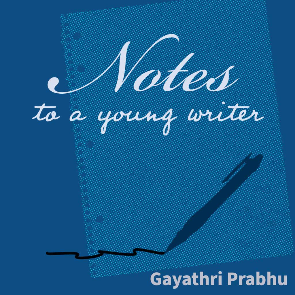 NOTES TO A YOUNG WRITER: On (Re)writing, (Re)vision, Editing, and Other Random Terms, a Craft Essay by Gayathri Prabhu