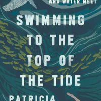SWIMMING TO THE TOP OF THE TIDE: FINDING LIFE WHERE LAND AND WATER MEET, nonfiction by Patricia Hanlon, reviewed by Michael McCarthy