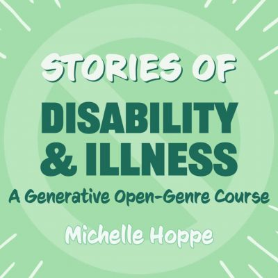 TELLING STORIES OF DISABILITY AND ILLNESS taught by Michelle Hoppe, October 7-28, 2021