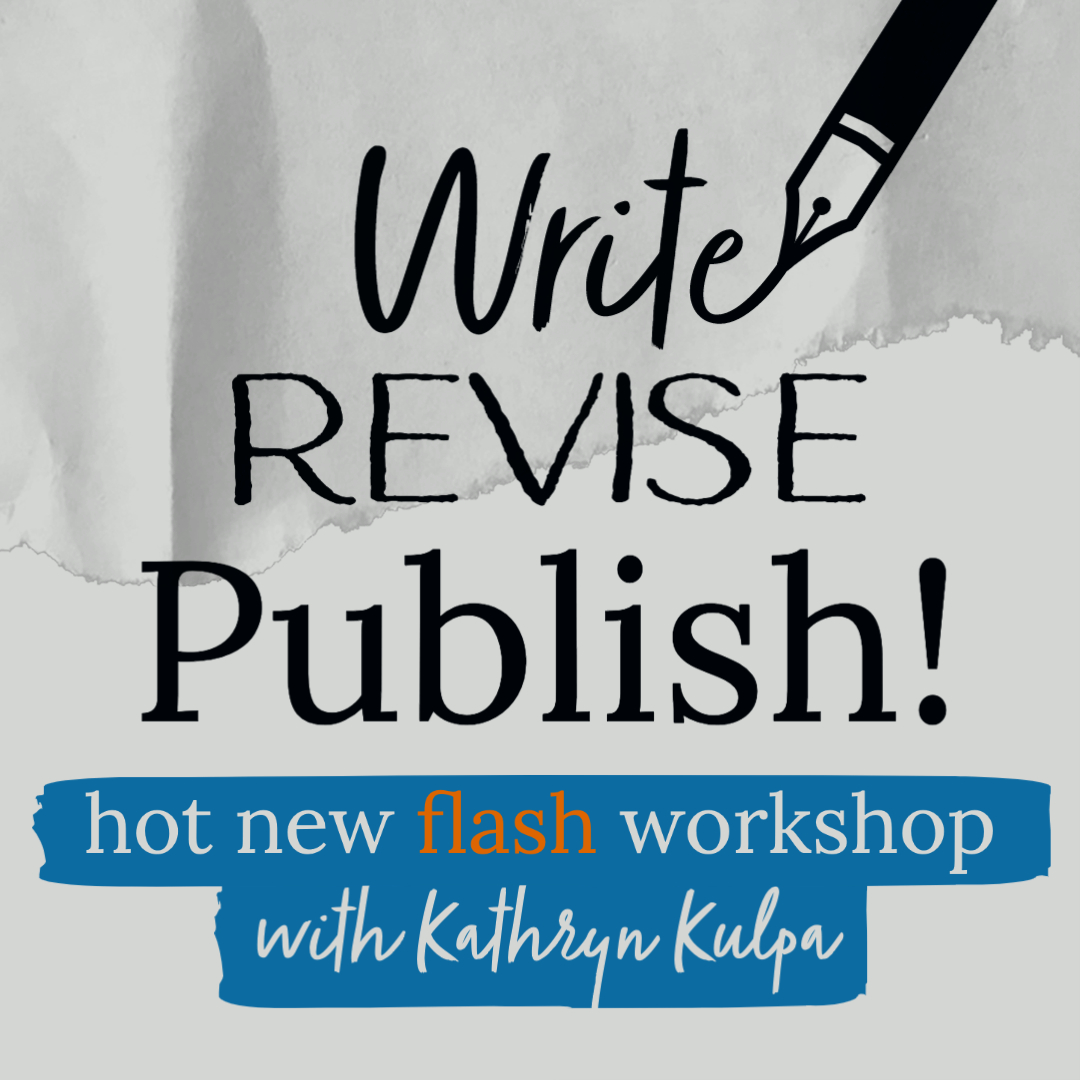 WRITE, REVISE, PUBLISH! Flash & Microfiction Practice,  Taught by Cleaver Senior Flash Editor Kathryn Kulpa, October 24 to November 21. [SOLD OUT]