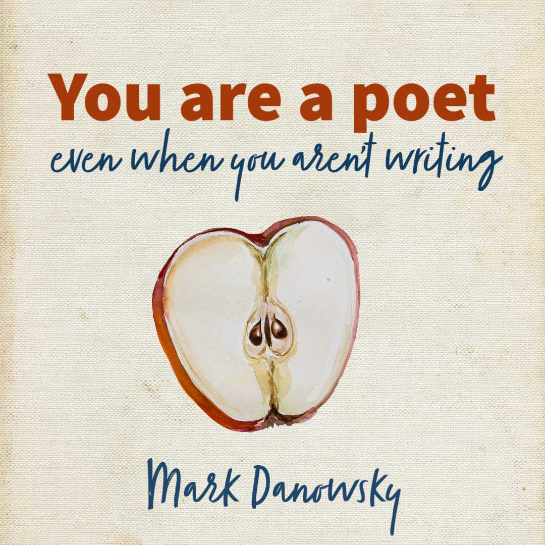 YOU ARE A POET (Even When You Aren't Writing) A Craft Essay by Mark Danowsky